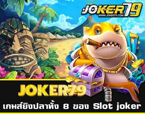 เกมส์ยิงปลาทั้ง 8 ของ joker slot